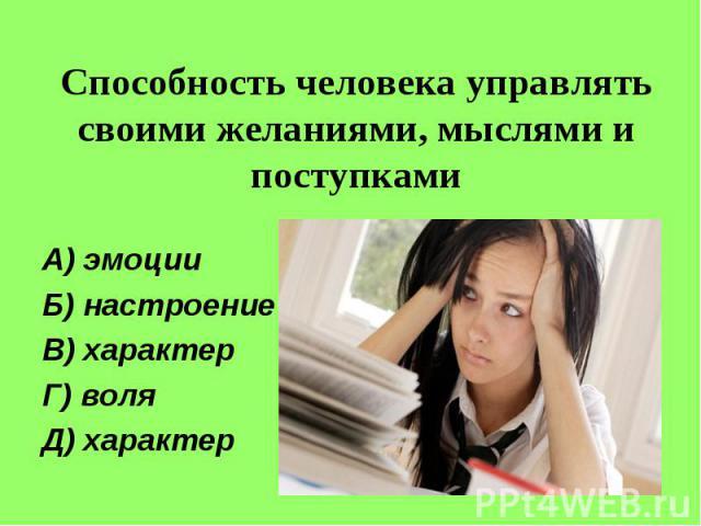 Способность человека управлять своими желаниями, мыслями и поступкамиА) эмоцииБ) настроениеВ) характерГ) воляД) характер