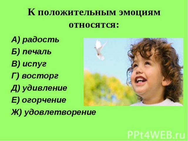 К положительным эмоциям относятся:А) радостьБ) печальВ) испугГ) восторгД) удивлениеЕ) огорчениеЖ) удовлетворение