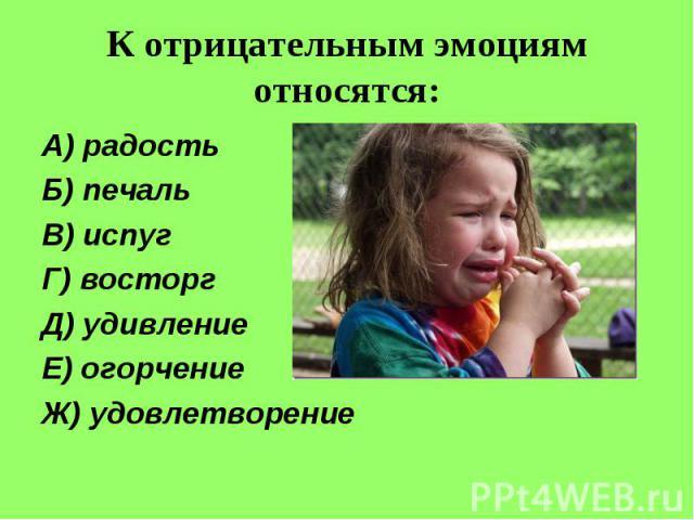 К отрицательным эмоциям относятся:А) радостьБ) печальВ) испугГ) восторгД) удивлениеЕ) огорчениеЖ) удовлетворение