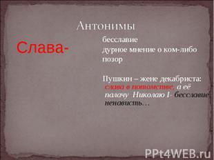 АнтонимыСлава- бесславие дурное мнение о ком-либо позор Пушкин – жене декабриста