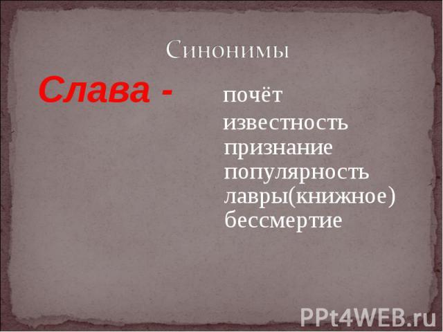 Слава - почёт известность признание популярность лавры(книжное) бессмертие