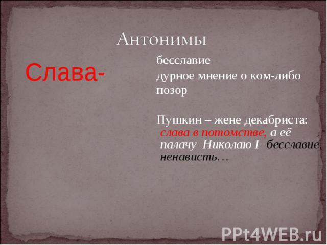 АнтонимыСлава- бесславие дурное мнение о ком-либо позор Пушкин – жене декабриста: слава в потомстве, а её палачу Николаю I- бесславие, ненависть…