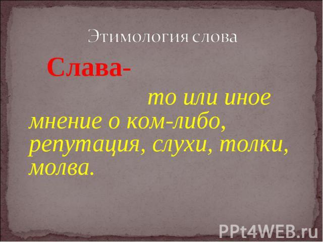 Этимология слова Слава- то или иное мнение о ком-либо, репутация, слухи, толки, молва.