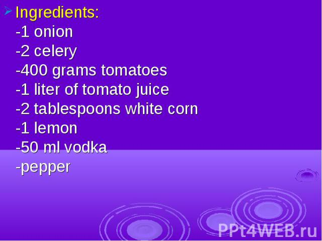 Ingredients:-1 onion-2 celery-400 grams tomatoes-1 liter of tomato juice-2 tablespoons white corn-1 lemon-50 ml vodka-pepper