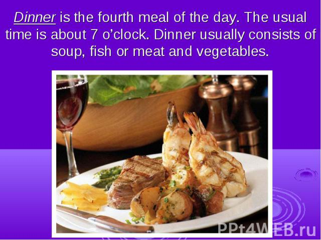 Dinner is the fourth meal of the day. The usual time is about 7 o'clock. Dinner usually consists of soup, fish or meat and vegetables.
