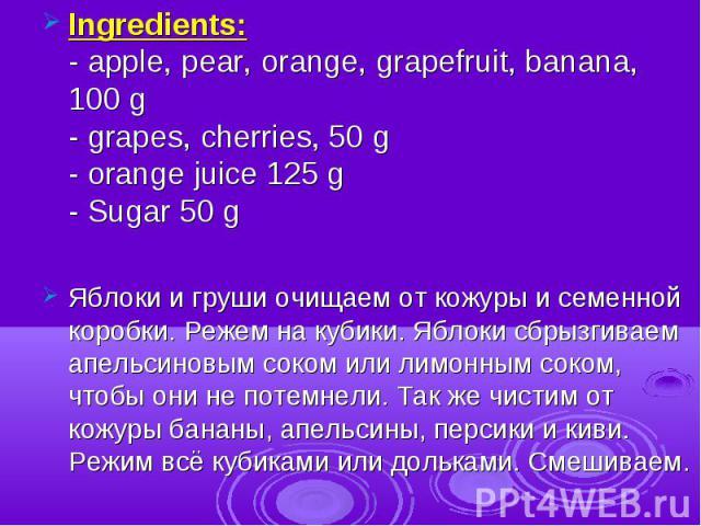 Ingredients:- apple, pear, orange, grapefruit, banana, 100 g- grapes, cherries, 50 g- orange juice 125 g- Sugar 50 g Яблоки и груши очищаем от кожуры и семенной коробки. Режем на кубики. Яблоки сбрызгиваем апельсиновым соком или лимонным соком, чтоб…