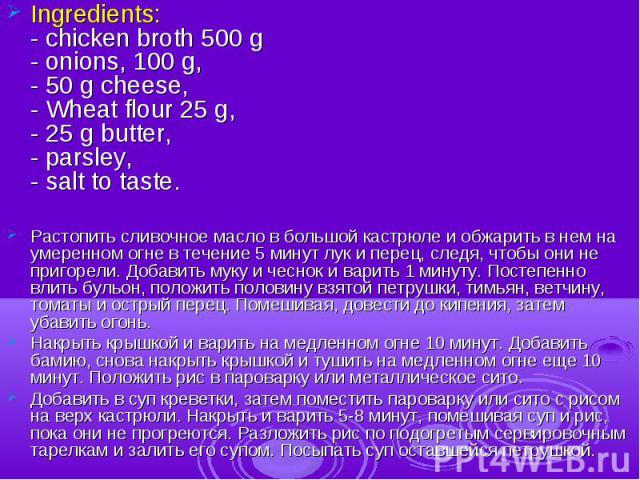 Ingredients:- chicken broth 500 g- onions, 100 g,- 50 g cheese,- Wheat flour 25 g,- 25 g butter,- parsley,- salt to taste.Растопить сливочное масло в большой кастрюле и обжарить в нем на умеренном огне в течение 5 минут лук и перец, следя, чтобы они…
