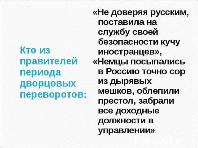 Кто из правителей периода дворцовых переворотов:«Не доверяя русским, поставила на службу своей безопасности кучу иностранцев»,«Немцы посыпались в Россию точно сор из дырявых мешков, облепили престол, забрали все доходные должности в управлении»
