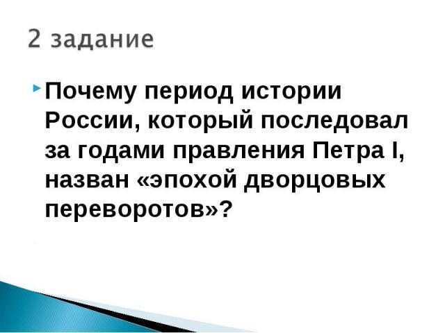 2 заданиеПочему период истории России, который последовал за годами правления Петра I, назван «эпохой дворцовых переворотов»?