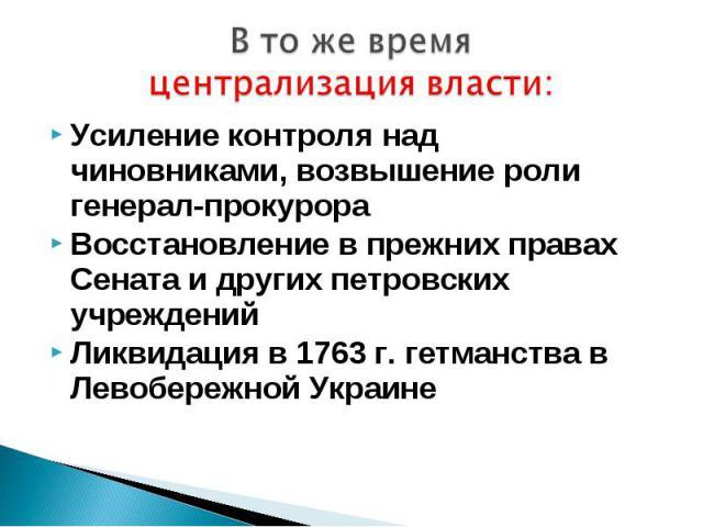 В то же время централизация власти:Усиление контроля над чиновниками, возвышение роли генерал-прокурораВосстановление в прежних правах Сената и других петровских учрежденийЛиквидация в 1763 г. гетманства в Левобережной Украине