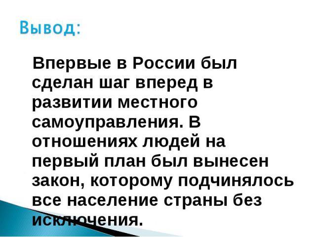 Вывод: Впервые в России был сделан шаг вперед в развитии местного самоуправления. В отношениях людей на первый план был вынесен закон, которому подчинялось все население страны без исключения.