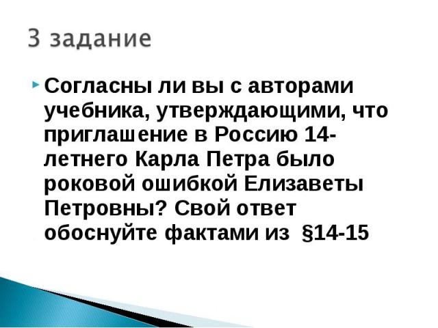 3 заданиеСогласны ли вы с авторами учебника, утверждающими, что приглашение в Россию 14-летнего Карла Петра было роковой ошибкой Елизаветы Петровны? Свой ответ обоснуйте фактами из §14-15