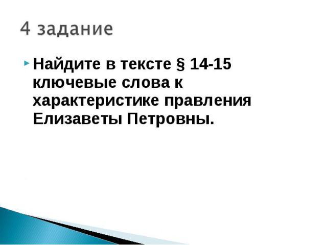 4 заданиеНайдите в тексте § 14-15 ключевые слова к характеристике правления Елизаветы Петровны.