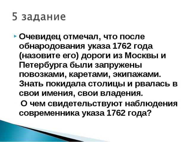 5 заданиеОчевидец отмечал, что после обнародования указа 1762 года (назовите его) дороги из Москвы и Петербурга были запружены повозками, каретами, экипажами. Знать покидала столицы и рвалась в свои имения, свои владения. О чем свидетельствуют наблю…