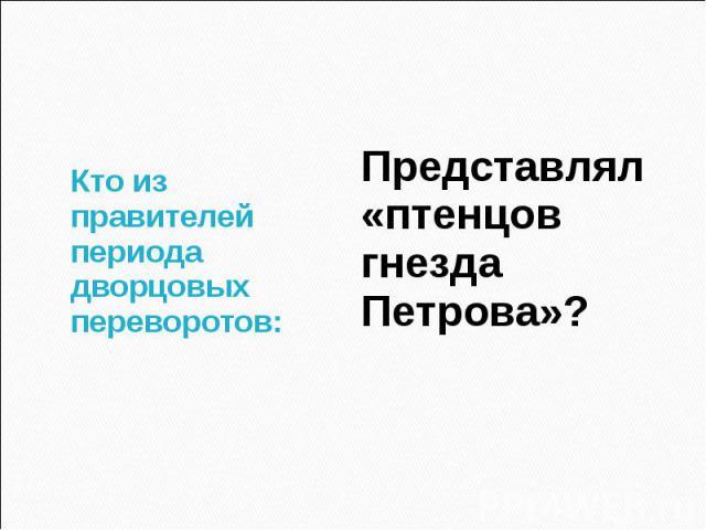 Кто из правителей периода дворцовых переворотов: Представлял «птенцов гнезда Петрова»?