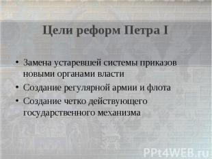 Цели реформ Петра IЗамена устаревшей системы приказов новыми органами властиСозд