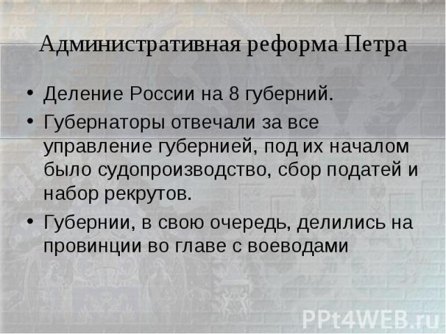 Административная реформа ПетраДеление России на 8 губерний.Губернаторы отвечали за все управление губернией, под их началом было судопроизводство, сбор податей и набор рекрутов.Губернии, в свою очередь, делились на провинции во главе с воеводами