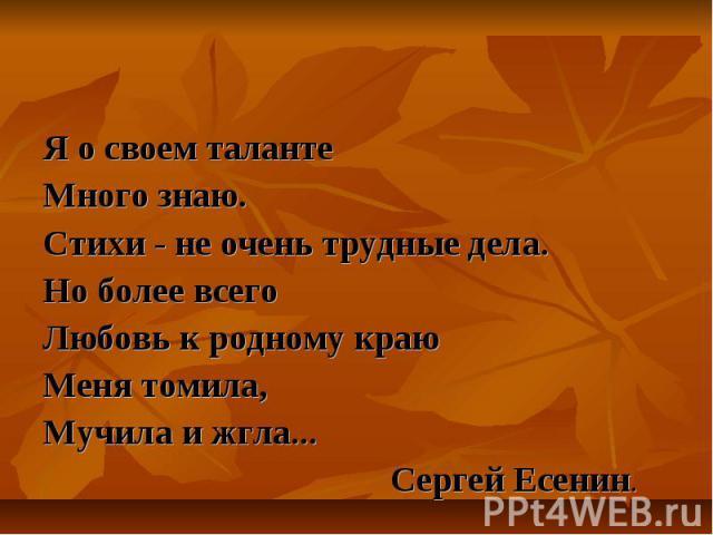 Я о своем таланте Много знаю. Стихи - не очень трудные дела.Но более всегоЛюбовь к родному краюМеня томила,Мучила и жгла... Сергей Есенин.