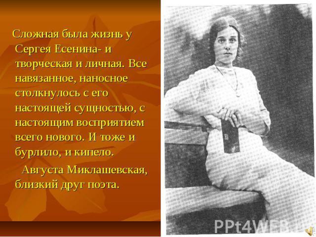 Сложная была жизнь у Сергея Есенина- и творческая и личная. Все навязанное, наносное столкнулось с его настоящей сущностью, с настоящим восприятием всего нового. И тоже и бурлило, и кипело. Августа Миклашевская, близкий друг поэта.