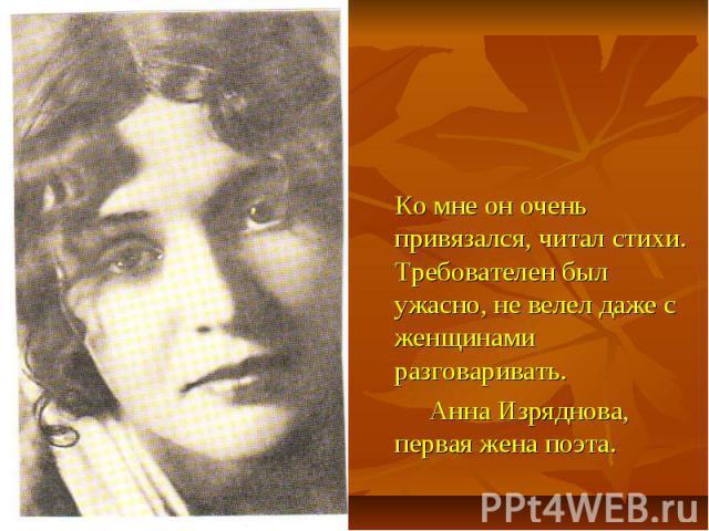 Ко мне он очень привязался, читал стихи. Требователен был ужасно, не велел даже с женщинами разговаривать. Анна Изряднова, первая жена поэта.