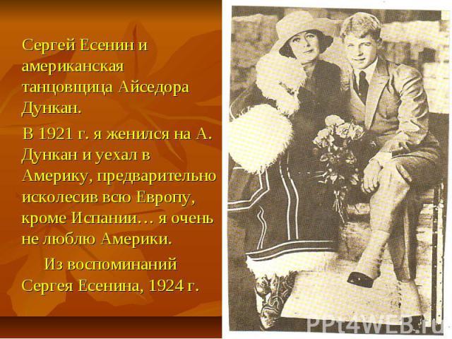 Сергей Есенин и американская танцовщица Айседора Дункан. В 1921 г. я женился на А. Дункан и уехал в Америку, предварительно исколесив всю Европу, кроме Испании… я очень не люблю Америки. Из воспоминаний Сергея Есенина, 1924 г.