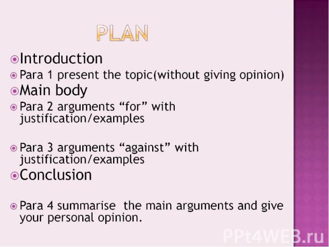 """PlanIntroductionPara 1 present the topic(without giving opinion)Main bodyPara 2 arguments """"for"""" with justification/examplesPara 3 arguments """"against"""" with justification/examplesConclusionPara 4 summarise the main arguments and give your personal opinion."""