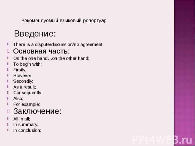 Рекомендуемый языковый репертуарThere is a dispute/discussion/no agreementОсновная часть:On the one hand…on the other hand;To begin with;Firstly;However;Secondly;As a result;Consequently;Also;For example;Заключение:All in all;In summary;In conclusion;