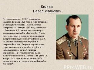 БеляевПавел ИвановичЛетчик-космонавт СССР, полковник. Родился 26 июня 1925 года