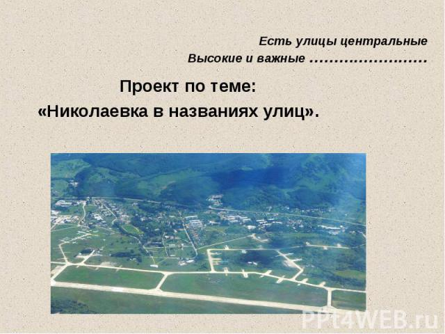 Есть улицы центральные Высокие и важные …………………… Проект по теме:«Николаевка в названиях улиц».