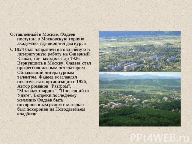 Оставленный в Москве, Фадеев поступил в Московскую горную академию, где окончил два курса. С 1924 был направлен на партийную и литературную работу на Северный Кавказ, где находился до 1926. Вернувшись в Москву, Фадеев стал профессиональным литератор…