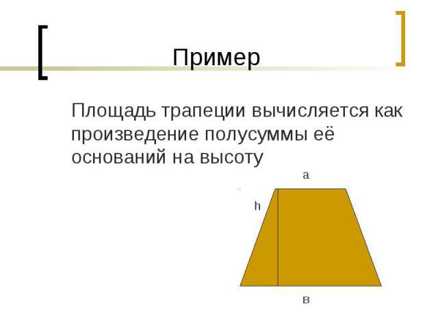 Пример Площадь трапеции вычисляется как произведение полусуммы её оснований на высоту