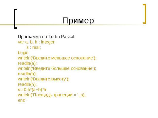 ПримерПрограмма на Turbo Pascal:var a, b, h : integer; s : real;beginwriteln('Введите меньшее основание');readln(a);writeln('Введите большее основание');readln(b);writeln('Введите высоту');readln(h);s:=0.5*(a+b)*h;writeln('Площадь трапеции = ', s);end.