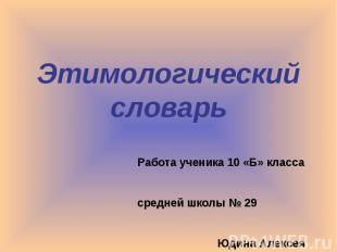Этимологический словарь Работа ученика 10 «Б» класса средней школы № 29 Юдина Ал