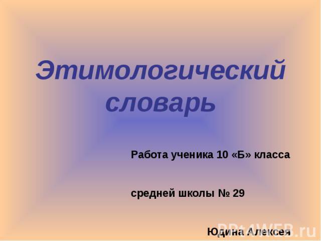 Этимологический словарь Работа ученика 10 «Б» класса средней школы № 29 Юдина Алексея