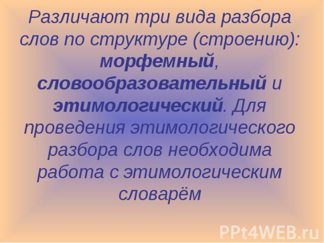 Различают три вида разбора слов по структуре (строению): морфемный, словообразовательный и этимологический. Для проведения этимологического разбора слов необходима работа с этимологическим словарём