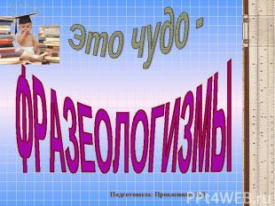 Это чудо - Фразеологизмы Подготовила: Прокопович Р.В.