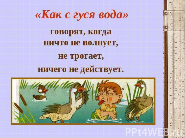 «Как с гуся вода» говорят, когда ничто не волнует, не трогает, ничего не действует.