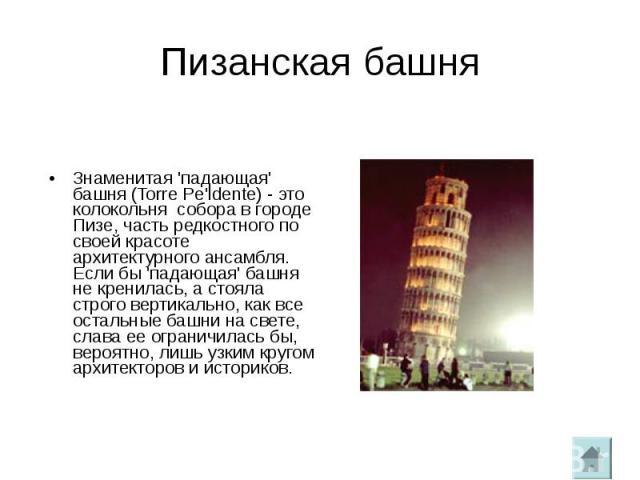 Пизанская башняЗнаменитая 'падающая' башня (Torre Pe'ldente) - это колокольня собора в городе Пизе, часть редкостного по своей красоте архитектурного ансамбля. Если бы 'падающая' башня не кренилась, а стояла строго вертикально, как все остальные баш…