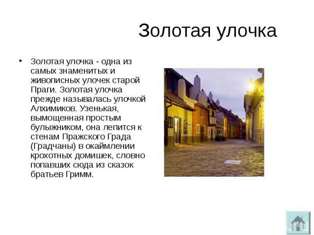 Золотая улочкаЗолотая улочка - одна из самых знаменитых и живописных улочек старой Праги. Золотая улочка прежде называлась улочкой Алхимиков. Узенькая, вымощенная простым булыжником, она лепится к стенам Пражского Града (Градчаны) в окаймлении крохо…