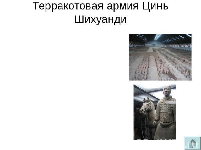 Терракотовая армия Цинь ШихуандиКитайскими археологами была найдена и раскопана гробница Цинь Шихуанди, представляющая собой грандиозное подземное сооружение. Императора сопровождала в иной мир целая «армия» — 6 тыс. глиняных солдат, вылепленных в р…