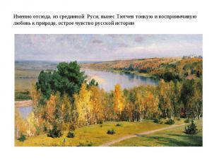 . .Именно отсюда, из срединной Руси, вынес Тютчев тонкую и восприимчивую любовь