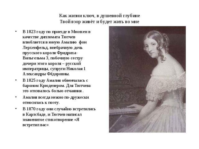 Как жизни ключ, в душевной глубинеТвой взор живёт и будет жить во мнеВ 1823 году по приезде в Мюнхен в качестве дипломата Тютчев влюбляется в юную Амалию фон Лерхенфельд, внебрачную дочь прусского короля Фридриха-Вильгельма 3, побочную сестру дочери…