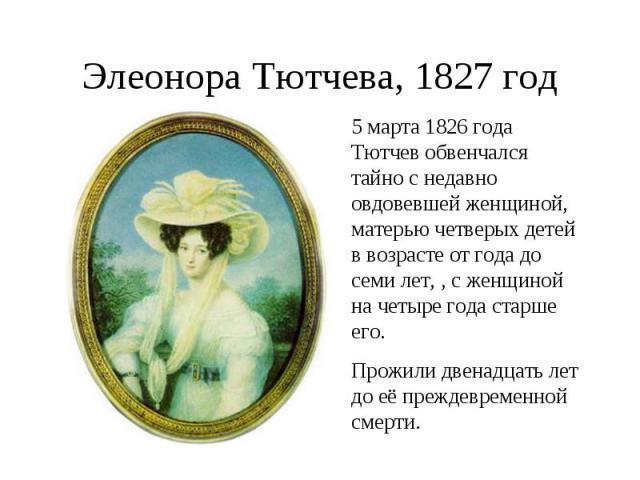 Элеонора Тютчева, 1827 год5 марта 1826 года Тютчев обвенчался тайно с недавно овдовевшей женщиной, матерью четверых детей в возрасте от года до семи лет, , с женщиной на четыре года старше его. Прожили двенадцать лет до её преждевременной смерти.