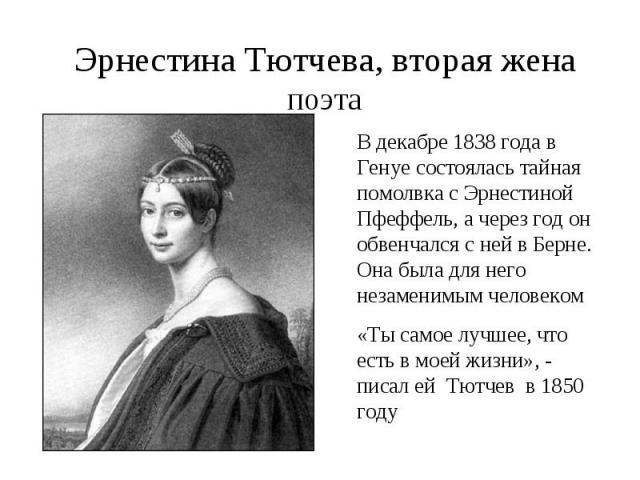 Эрнестина Тютчева, вторая жена поэтаВ декабре 1838 года в Генуе состоялась тайная помолвка с Эрнестиной Пфеффель, а через год он обвенчался с ней в Берне. Она была для него незаменимым человеком«Ты самое лучшее, что есть в моей жизни», - писал ей Тю…