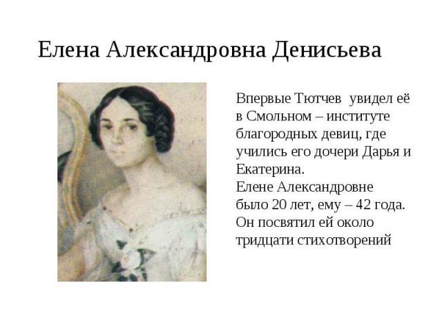 Елена Александровна ДенисьеваВпервые Тютчев увидел её в Смольном – институте благородных девиц, где учились его дочери Дарья и Екатерина.Елене Александровне было 20 лет, ему – 42 года. Он посвятил ей около тридцати стихотворений