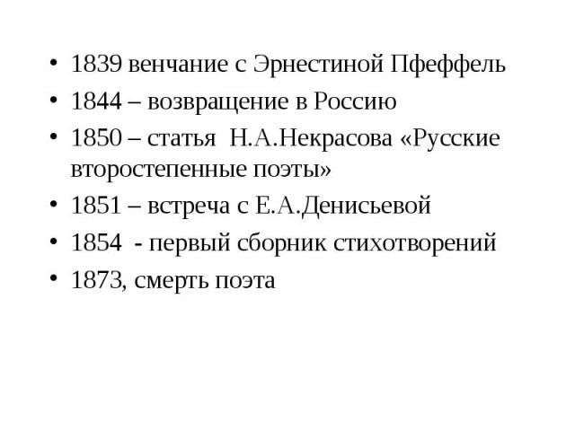 1839 венчание с Эрнестиной Пфеффель1844 – возвращение в Россию1850 – статья Н.А.Некрасова «Русские второстепенные поэты» 1851 – встреча с Е.А.Денисьевой1854 - первый сборник стихотворений1873, смерть поэта