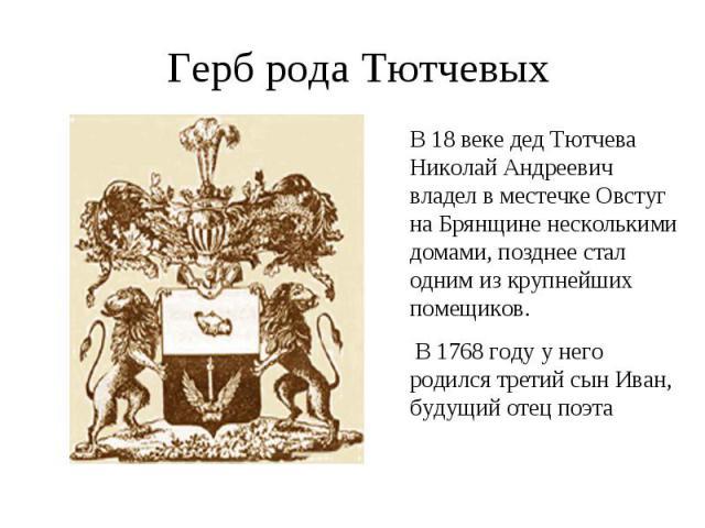 Герб рода ТютчевыхВ 18 веке дед Тютчева Николай Андреевич владел в местечке Овстуг на Брянщине несколькими домами, позднее стал одним из крупнейших помещиков. В 1768 году у него родился третий сын Иван, будущий отец поэта
