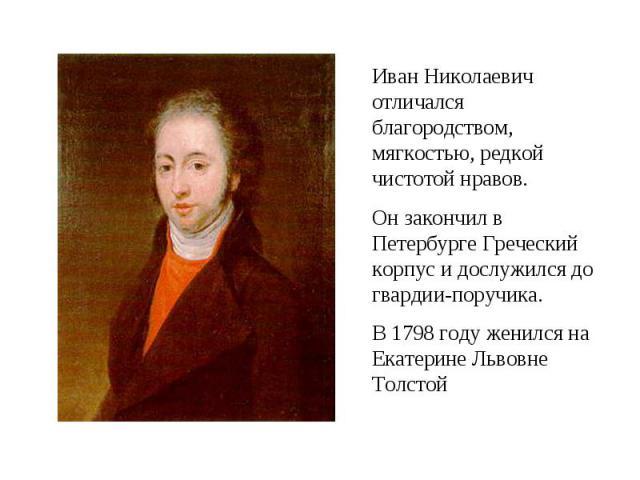 Иван Николаевич отличался благородством, мягкостью, редкой чистотой нравов.Он закончил в Петербурге Греческий корпус и дослужился до гвардии-поручика.В 1798 году женился на Екатерине Львовне Толстой