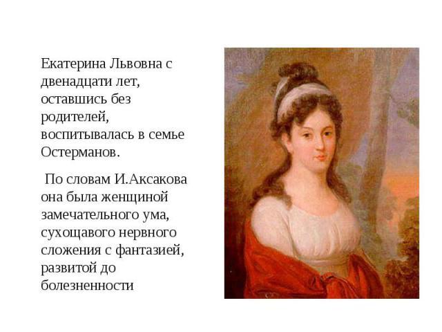 Екатерина Львовна с двенадцати лет, оставшись без родителей, воспитывалась в семье Остерманов. По словам И.Аксакова она была женщиной замечательного ума, сухощавого нервного сложения с фантазией, развитой до болезненности