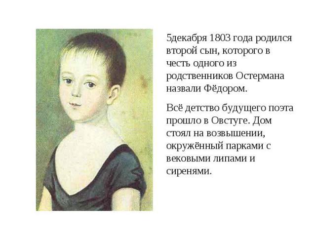 5декабря 1803 года родился второй сын, которого в честь одного из родственников Остермана назвали Фёдором.Всё детство будущего поэта прошло в Овстуге. Дом стоял на возвышении, окружённый парками с вековыми липами и сиренями.